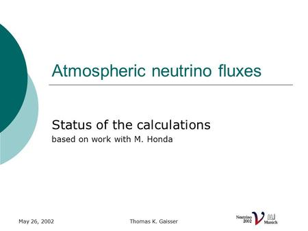 May 26, 2002Thomas K. Gaisser Atmospheric neutrino fluxes Status of the calculations based on work with M. Honda.