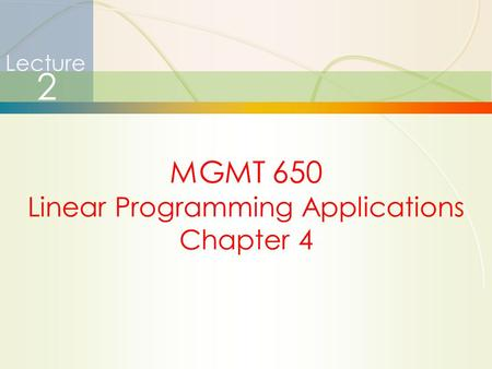 1 Lecture 2 MGMT 650 Linear Programming Applications Chapter 4.