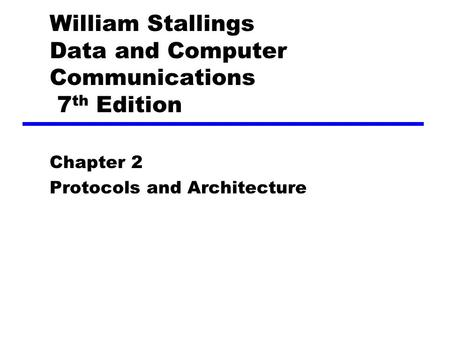 William Stallings Data and Computer Communications 7 th Edition Chapter 2 Protocols and Architecture.