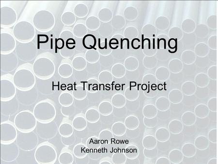 Pipe Quenching Heat Transfer Project Aaron Rowe Kenneth Johnson.