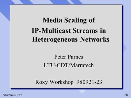 Peter Parnes, CDT1/22 Media Scaling of IP-Multicast Streams in Heterogeneous Networks Peter Parnes LTU-CDT/Marratech Roxy Workshop 980921-23 Media Scaling.