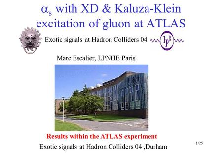 1/25  s with XD & Kaluza-Klein excitation of gluon at ATLAS Exotic signals at Hadron Colliders 04,Durham Exotic signals at Hadron Colliders 04 Marc Escalier,