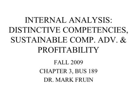 INTERNAL ANALYSIS: DISTINCTIVE COMPETENCIES, SUSTAINABLE COMP. ADV. & PROFITABILITY FALL 2009 CHAPTER 3, BUS 189 DR. MARK FRUIN.