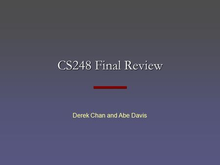 CS248 Final Review Derek Chan and Abe Davis. CS248 Final Monday, December 8, 3:30 to 6:30 pm Closed book, closed notes Mainly from material in the second.