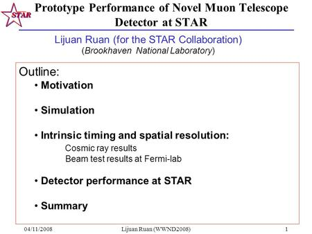04/11/2008Lijuan Ruan (WWND2008)1 Prototype Performance of Novel Muon Telescope Detector at STAR Outline: Motivation Simulation Intrinsic timing and spatial.