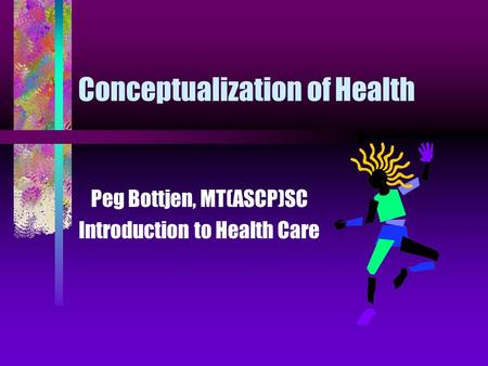 Conceptualization of Health Peg Bottjen, MT(ASCP)SC Introduction to Health Care.