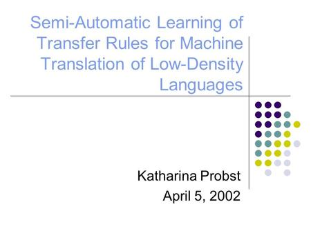 Semi-Automatic Learning of Transfer Rules for Machine Translation of Low-Density Languages Katharina Probst April 5, 2002.