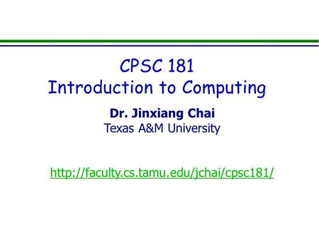 Dr. Jinxiang Chai Texas A&M University  CPSC 181 Introduction to Computing.