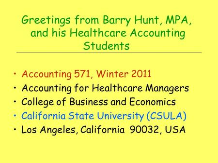 Greetings from Barry Hunt, MPA, and his Healthcare Accounting Students Accounting 571, Winter 2011 Accounting for Healthcare Managers College of Business.