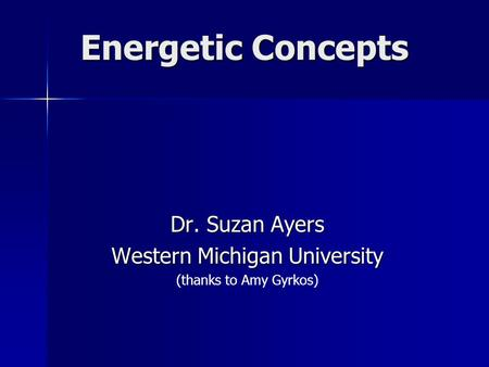 Energetic Concepts Dr. Suzan Ayers Western Michigan University (thanks to Amy Gyrkos)