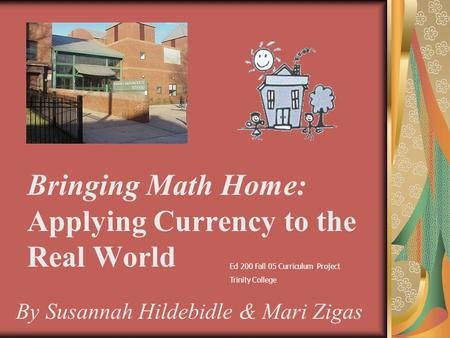 Bringing Math Home: Applying Currency to the Real World By Susannah Hildebidle & Mari Zigas Ed 200 Fall 05 Curriculum Project Trinity College.