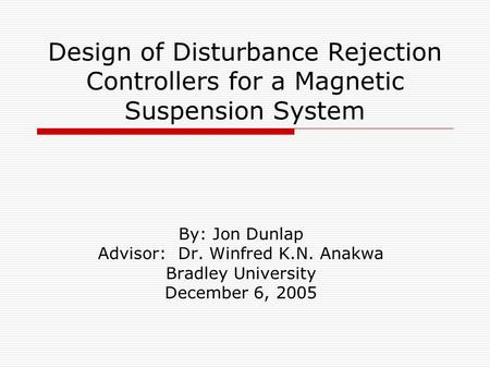 Design of Disturbance Rejection Controllers for a Magnetic Suspension System By: Jon Dunlap Advisor: Dr. Winfred K.N. Anakwa Bradley University December.