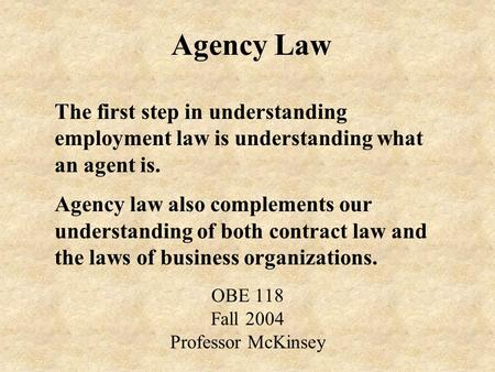 Agency Law OBE 118 Fall 2004 Professor McKinsey The first step in understanding employment law is understanding what an agent is. Agency law also complements.