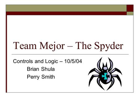 Team Mejor – The Spyder Controls and Logic – 10/5/04 Brian Shula Perry Smith.