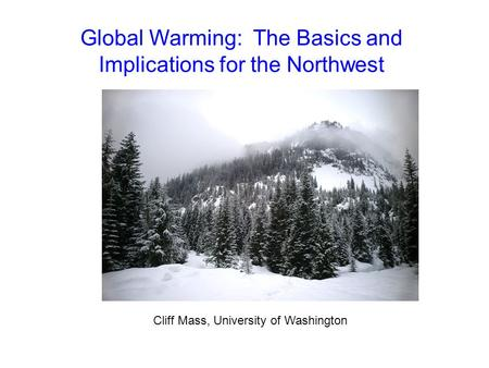 Global Warming: The Basics and Implications for the Northwest Cliff Mass, University of Washington.