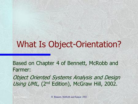 03/12/2001 © Bennett, McRobb and Farmer 2002 1 What Is Object-Orientation? Based on Chapter 4 of Bennett, McRobb and Farmer: Object Oriented Systems Analysis.