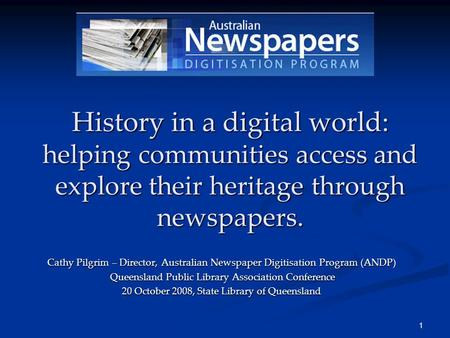 1 History in a digital world: helping communities access and explore their heritage through newspapers. Cathy Pilgrim – Director, Australian Newspaper.