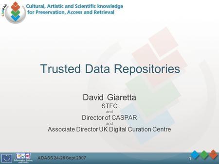 ADASS 24-26 Sept 2007 1 Trusted Data Repositories David Giaretta STFC and Director of CASPAR and Associate Director UK Digital Curation Centre.