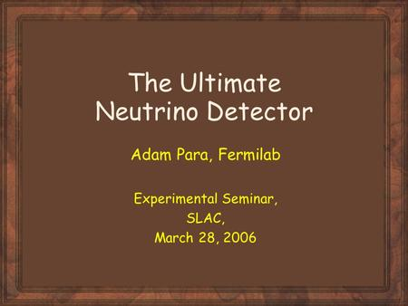 The Ultimate Neutrino Detector Adam Para, Fermilab Experimental Seminar, SLAC, March 28, 2006.