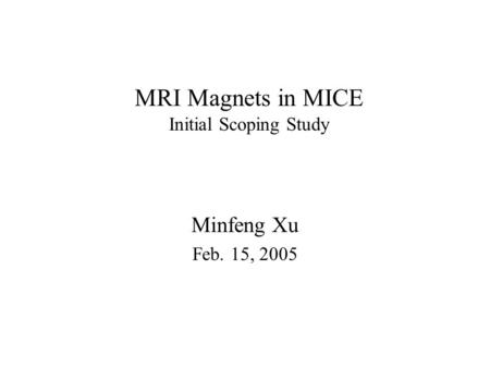 MRI Magnets in MICE Initial Scoping Study Minfeng Xu Feb. 15, 2005.
