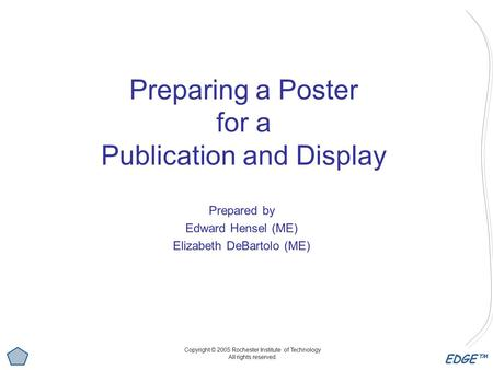 EDGE™ Preparing a Poster for a Publication and Display Prepared by Edward Hensel (ME) Elizabeth DeBartolo (ME) Copyright © 2005 Rochester Institute of.
