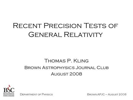 D epartment of P hysics Brown APJC – August 2008 Recent Precision Tests of General Relativity Thomas P. Kling Brown Astrophysics Journal Club August 2008.