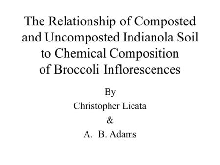 The Relationship of Composted and Uncomposted Indianola Soil to Chemical Composition of Broccoli Inflorescences By Christopher Licata & A.B. Adams.