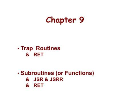 Chapter 9 Trap Routines & RET Subroutines (or Functions) & JSR & JSRR & RET.