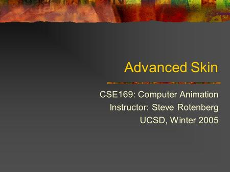 Advanced Skin CSE169: Computer Animation Instructor: Steve Rotenberg UCSD, Winter 2005.