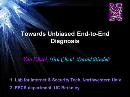 Yao Zhao 1, Yan Chen 1, David Bindel 2 Towards Unbiased End-to-End Diagnosis 1.Lab for Internet & Security Tech, Northwestern Univ 2.EECS department, UC.