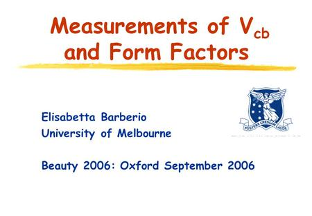 Elisabetta Barberio University of Melbourne Beauty 2006: Oxford September 2006 Measurements of V cb and Form Factors.