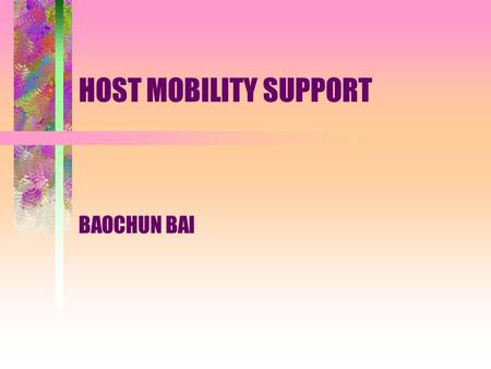 HOST MOBILITY SUPPORT BAOCHUN BAI. Outline Characteristics of Mobile Network Basic Concepts Host Mobility Support Approaches Hypotheses Simulation Conclusions.