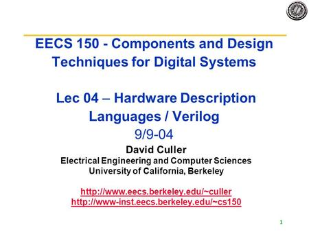 1 EECS 150 - Components and Design Techniques for Digital Systems Lec 04 – Hardware Description Languages / Verilog 9/9-04 David Culler Electrical Engineering.
