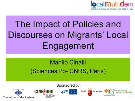 The Impact of Policies and Discourses on Migrants' Local Engagement Manlio Cinalli (Sciences Po- CNRS, Paris) Sponsored by: