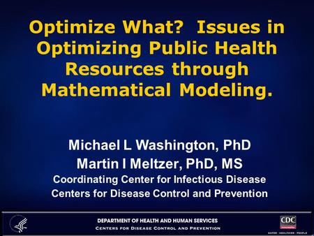 Optimize What? Issues in Optimizing Public Health Resources through Mathematical Modeling. Michael L Washington, PhD Martin I Meltzer, PhD, MS Coordinating.