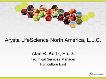 Arysta LifeScience North America, L.L.C. Alan R. Kurtz, Ph.D. Technical Services Manager Horticulture East.