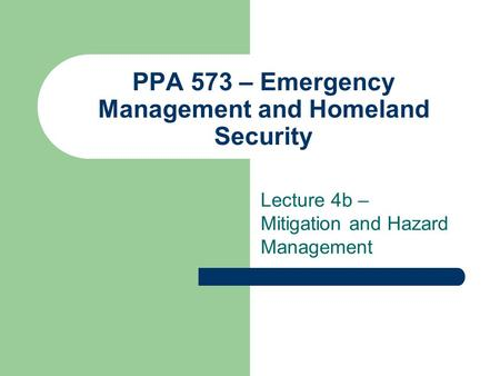 PPA 573 – Emergency Management and Homeland Security Lecture 4b – Mitigation and Hazard Management.
