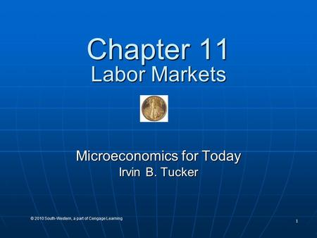 1 © 2010 South-Western, a part of Cengage Learning Chapter 11 Labor Markets Microeconomics for Today Irvin B. Tucker.