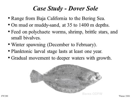 Case Study - Dover Sole Range from Baja California to the Bering Sea. On mud or muddy-sand, at 35 to 1400 m depths. Feed on polychaete worms, shrimp, brittle.