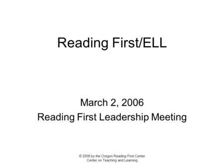 Reading First/ELL March 2, 2006 Reading First Leadership Meeting © 2006 by the Oregon Reading First Center Center on Teaching and Learning.