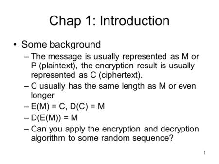 1 Chap 1: Introduction Some background –The message is usually represented as M or P (plaintext), the encryption result is usually represented as C (ciphertext).