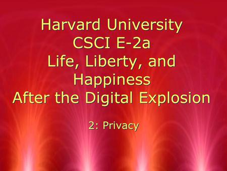 Harvard University CSCI E-2a Life, Liberty, and Happiness After the Digital Explosion 2: Privacy.