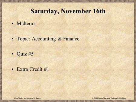 MultiMedia by Stephen M. Peters© 2001 South-Western College Publishing Saturday, November 16th Midterm Topic: Accounting & Finance Quiz #5 Extra Credit.