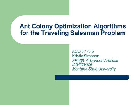 Ant Colony Optimization Algorithms for the Traveling Salesman Problem ACO 3.1-3.5 Kristie Simpson EE536: Advanced Artificial Intelligence Montana State.