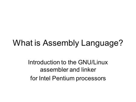 What is Assembly <strong>Language</strong>? Introduction to the GNU/Linux assembler and linker for Intel Pentium processors.