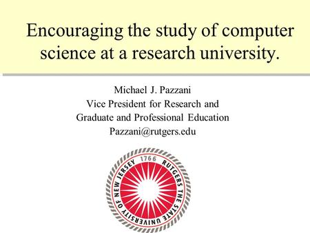10/11/2005 1 Encouraging the study of computer science at a research university. Michael J. Pazzani Vice President for Research and Graduate and Professional.