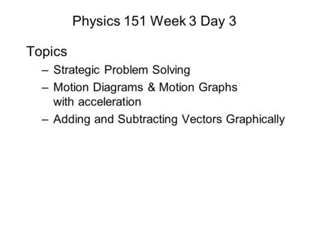 Physics 151 Week 3 Day 3 Topics –Strategic Problem Solving –Motion Diagrams & Motion Graphs with acceleration –Adding and Subtracting Vectors Graphically.