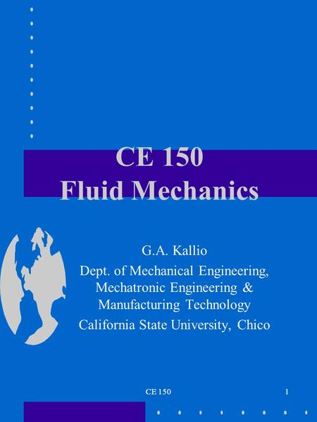 CE 1501 CE 150 Fluid Mechanics G.A. Kallio Dept. of Mechanical Engineering, Mechatronic Engineering & Manufacturing Technology California State University,