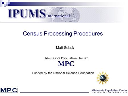 Census Processing Procedures Matt Sobek Funded by the National Science Foundation Minnesota Population Center.