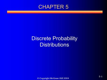 © Copyright McGraw-Hill 2004 5-1 CHAPTER 5 Discrete Probability Distributions.